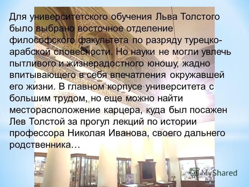 Для университетского обучения Льва Толстого было выбрано восточное отделение философского факультета по разряду турецко- арабской словесности. Но науки не могли увлечь пытливого и жизнерадостного юношу, жадно впитывающего в себя впечатления окружавше