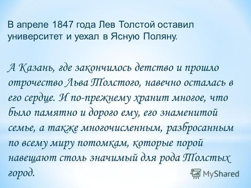 А Казань, где закончилось детство и прошло отрочество Льва Толстого, навечно осталась в его сердце. И по-прежнему хранит многое, что было памятно и дорого ему, его знаменитой семье, а также многочисленным, разбросанным по всему миру потомкам, которые