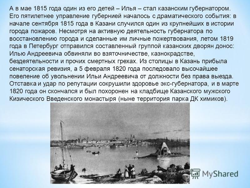 А в мае 1815 года один из его детей – Илья – стал казанским губернатором. Его пятилетнее управление губернией началось с драматического события: в начале сентября 1815 года в Казани случился один из крупнейших в истории города пожаров. Несмотря на ак