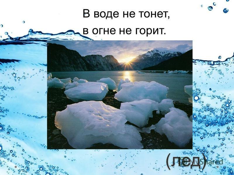 (лед) В воде не тонет, в огне не горит.