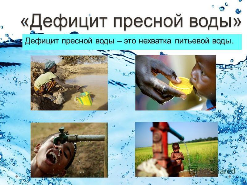 «Дефицит пресной воды» Дефицит пресной воды – это нехватка питьевой воды.