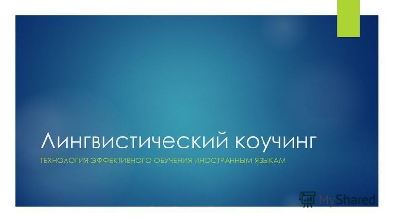 Лингвистический коучинг ТЕХНОЛОГИЯ ЭФФЕКТИВНОГО ОБУЧЕНИЯ ИНОСТРАННЫМ ЯЗЫКАМ