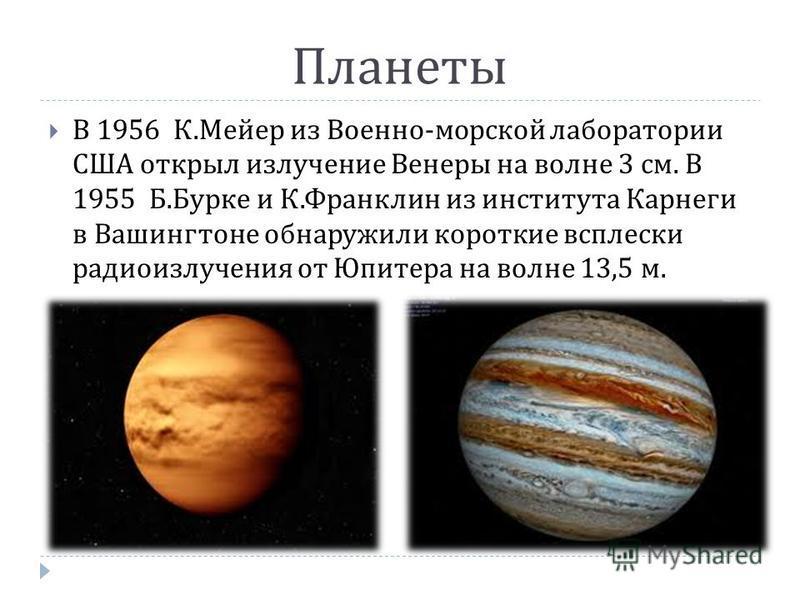Планеты В 1956 К.Мейер из Военно-морской лаборатории США открыл излучение Венеры на волне 3 см. В 1955 Б.Бурке и К.Франклин из института Карнеги в Вашингтоне обнаружили короткие всплески радиоизлучения от Юпитера на волне 13,5 м.