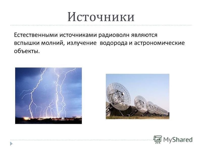 Источники Естественными источниками радиоволн являются вспышки молний, излучение водорода и астрономические объекты.
