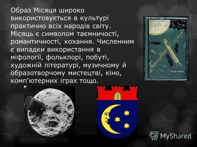 Образ Місяця широко використовується в культурі практично всіх народів світу. Місяць є символом таємничості, романтичності, кохання. Численним є випадки використання в міфології, фольклорі, побуті, художній літературі, музичному й образотворчому мист