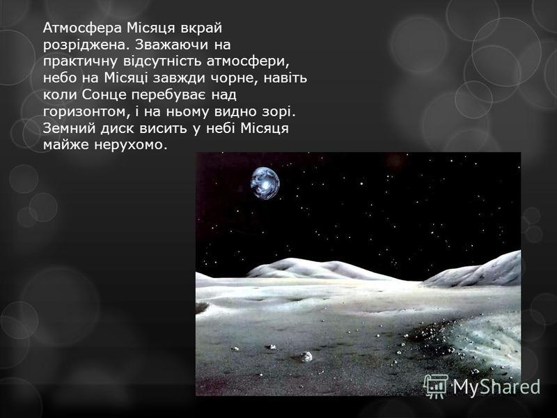 Атмосфера Місяця вкрай розріджена. Зважаючи на практичну відсутність атмосфери, небо на Місяці завжди чорне, навіть коли Сонце перебуває над горизонтом, і на ньому видно зорі. Земний диск висить у небі Місяця майже нерухомо.