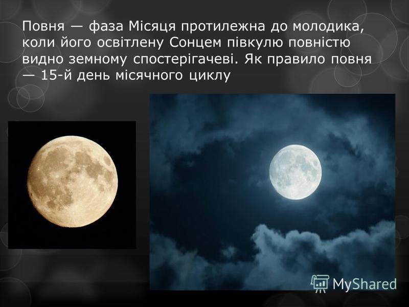 Повня фаза Місяця протилежна до молодика, коли його освітлену Сонцем півкулю повністю видно земному спостерігачеві. Як правило повня 15-й день місячного циклу