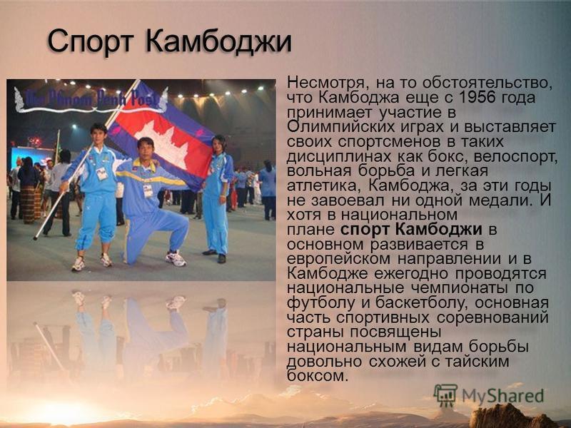 Спорт Камбоджи Несмотря, на то обстоятельство, что Камбоджа еще с 1956 года принимает участие в Олимпийских играх и выставляет своих спортсменов в таких дисциплинах как бокс, велоспорт, вольная борьба и легкая атлетика, Камбоджа, за эти годы не завое