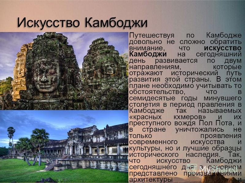 Искусство Камбоджи Путешествуя по Камбодже довольно не сложно обратить внимание, что искусство Камбоджи на сегодняшний день развивается по двум направлениям, которые отражают исторический путь развития этой страны. В этом плане необходимо учитывать т