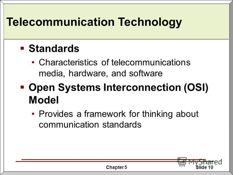 Chapter 5Slide 10 Telecommunication Technology Standards Characteristics of telecommunications media, hardware, and software Open Systems Interconnection (OSI) Model Provides a framework for thinking about communication standards
