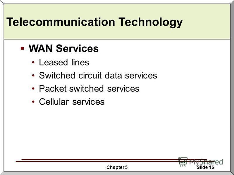 Chapter 5Slide 16 Telecommunication Technology WAN Services Leased lines Switched circuit data services Packet switched services Cellular services