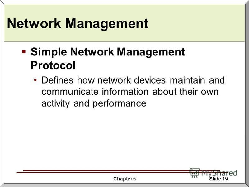 Chapter 5Slide 19 Network Management Simple Network Management Protocol Defines how network devices maintain and communicate information about their own activity and performance