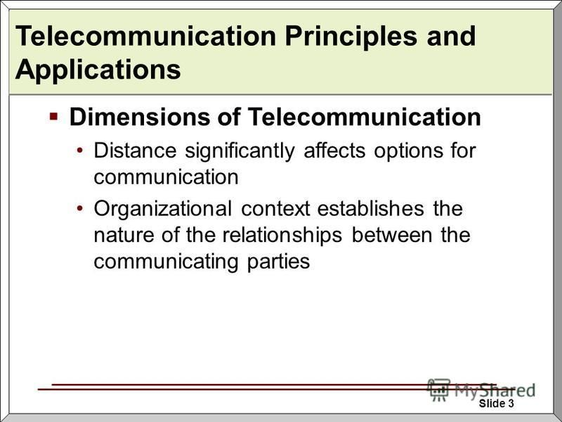 Slide 3 Telecommunication Principles and Applications Dimensions of Telecommunication Distance significantly affects options for communication Organizational context establishes the nature of the relationships between the communicating parties