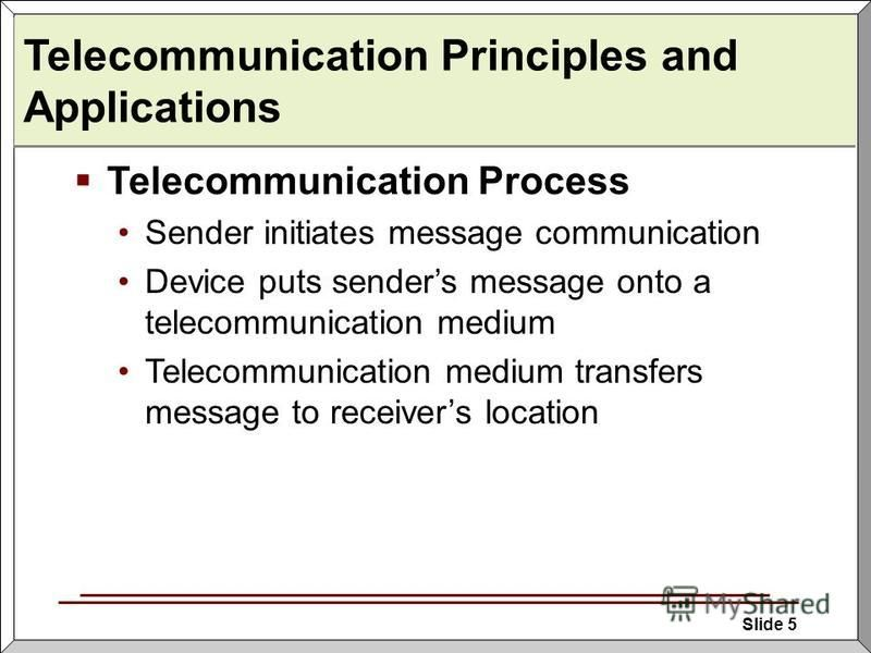 Slide 5 Telecommunication Principles and Applications Telecommunication Process Sender initiates message communication Device puts senders message onto a telecommunication medium Telecommunication medium transfers message to receivers location