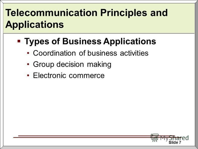 Slide 7 Telecommunication Principles and Applications Types of Business Applications Coordination of business activities Group decision making Electronic commerce
