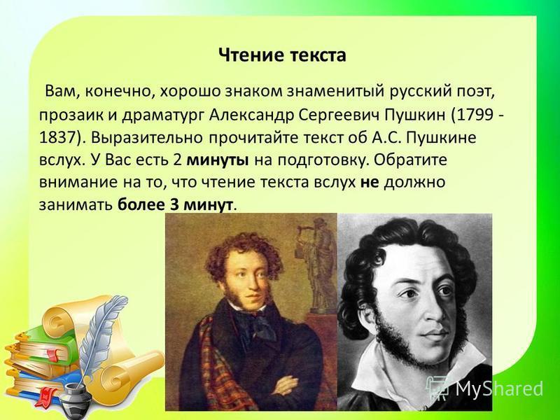 Чтение текста Вам, конечно, хорошо знаком знаменитый русский поэт, прозаик и драматург Александр Сергеевич Пушкин (1799 - 1837). Выразительно прочитайте текст об А.С. Пушкине вслух. У Вас есть 2 минуты на подготовку. Обратите внимание на то, что чтен