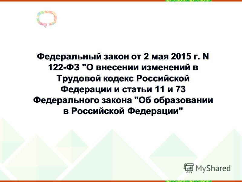 Федеральный закон от 2 мая 2015 г. N 122-ФЗ О внесении изменений в Трудовой кодекс Российской Федерации и статьи 11 и 73 Федерального закона Об образовании в Российской Федерации