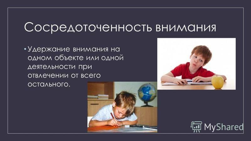 Сосредоточенность внимания Удержание внимания на одном объекте или одной деятельности при отвлечении от всего остального.