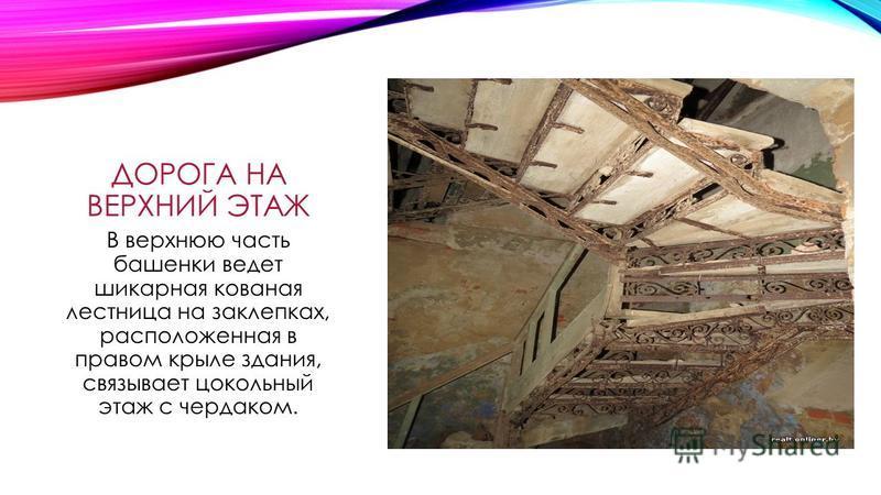 ДОРОГА НА ВЕРХНИЙ ЭТАЖ В верхнюю часть башнеки ведет шикарная кованая лестница на заклепках, расположненая в правом крыле здания, связывает цокольный этаж с чердаком.