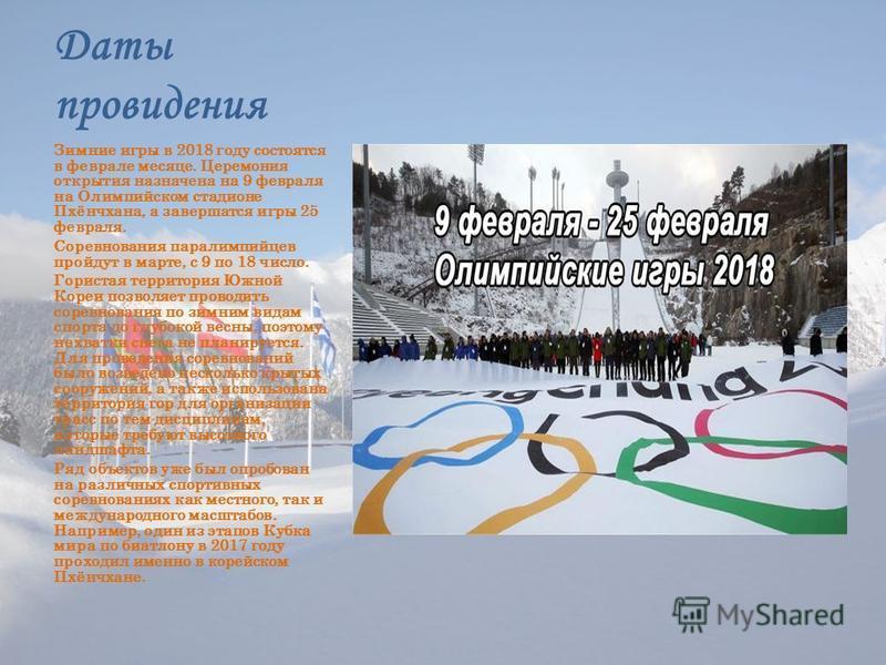 Даты провидения Зимние игры в 2018 году состоятся в феврале месяце. Церемония открытия назначена на 9 февраля на Олимпийском стадионе Пхёнчхана, а завершатся игры 25 февраля. Соревнования паралимпийцев пройдут в марте, с 9 по 18 число. Гористая терри
