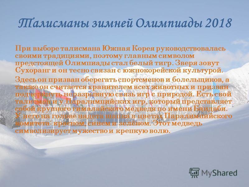 Талисманы зимней Олимпиады 2018 При выборе талисмана Южная Корея руководствовалась своими традициями, поэтому главным символом предстоящей Олимпиады стал белый тигр. Зверя зовут Сухоранг и он тесно связан с южнокорейской культурой. Здесь он призван о