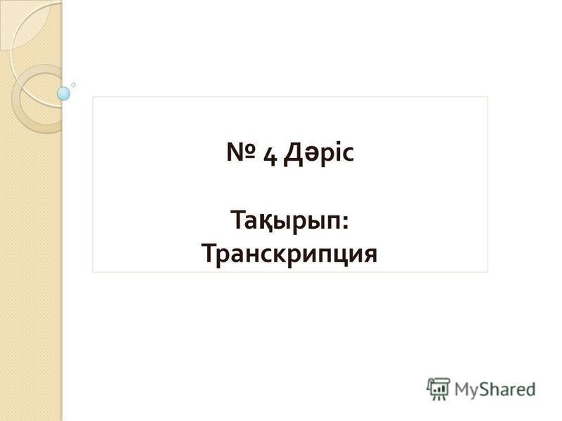 4 Д ә ріс Та қ ырып : Транскрипция