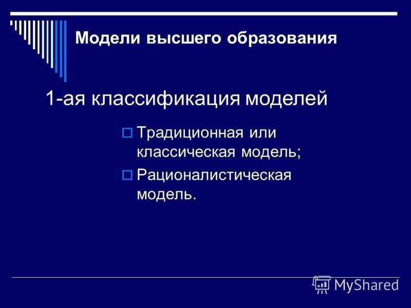 Модели высшего образования Традиционная или классическая модель; Рационалистическая модель. 1-ая классификация моделей