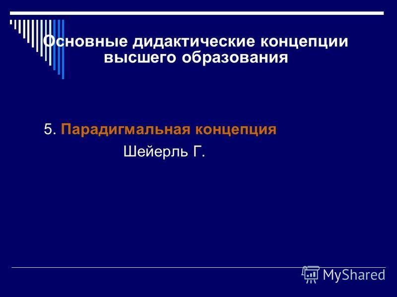 Основные дидактические концепции высшего образования 5. Парадигмальная концепция Шейерль Г.