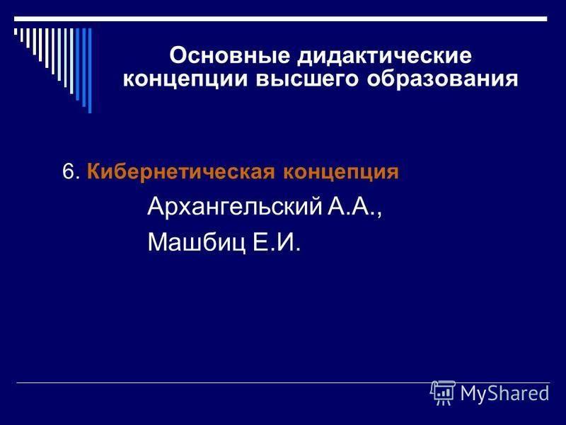 Основные дидактические концепции высшего образования 6. Кибернетическая концепция Архангельский А.А., Машбиц Е.И.