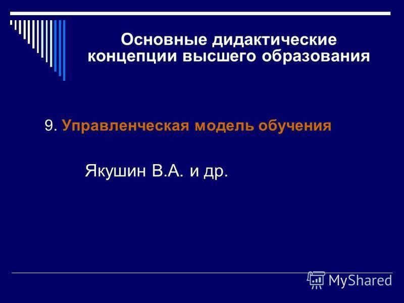 Основные дидактические концепции высшего образования 9. Управленческая модель обучения Якушин В.А. и др.