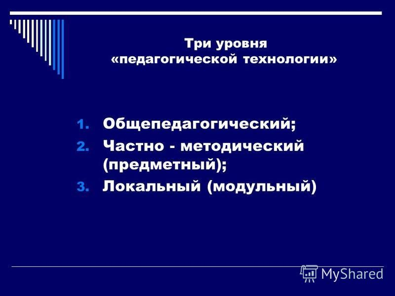 Три уровня «педагогической технологии» 1. Общепедагогический; 2. Частно - методический (предметный); 3. Локальный (модульный)