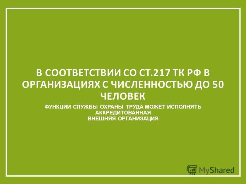 ФУНКЦИИ СЛУЖБЫ ОХРАНЫ ТРУДА МОЖЕТ ИСПОЛНЯТЬ АККРЕДИТОВАННАЯ ВНЕШНЯЯ ОРГАНИЗАЦИЯ В СООТВЕТСТВИИ СО СТ.217 ТК РФ В ОРГАНИЗАЦИЯХ С ЧИСЛЕННОСТЬЮ ДО 50 ЧЕЛОВЕК