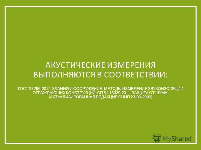 ГОСТ 27296-2012. ЗДАНИЯ И СООРУЖЕНИЯ. МЕТОДЫ ИЗМЕРЕНИЯ ЗВУКОИЗОЛЯЦИИ ОГРАЖДАЮЩИХ КОНСТРУКЦИЙ, СП 51.13330.2011. ЗАЩИТА ОТ ШУМА. (АКТУАЛИЗИРОВАННАЯ РЕДАКЦИЯ СНИП 23-03-2003) АКУСТИЧЕСКИЕ ИЗМЕРЕНИЯ ВЫПОЛНЯЮТСЯ В СООТВЕТСТВИИ: