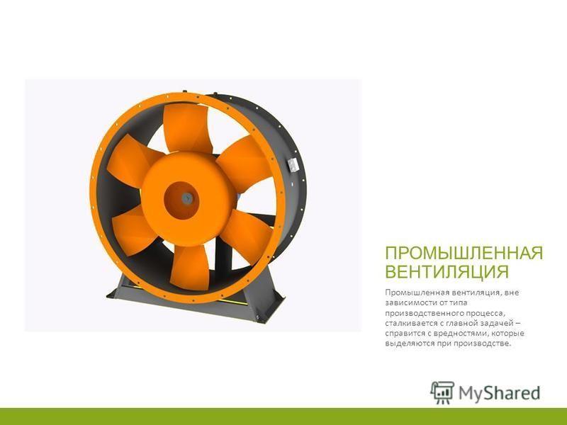ПРОМЫШЛЕННАЯ ВЕНТИЛЯЦИЯ Промышленная вентиляция, вне зависимости от типа производственного процесса, сталкивается с главной задачей – справится с вредностями, которые выделяются при производстве.