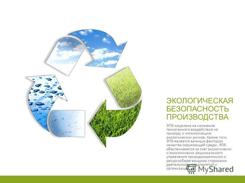 ЭКОЛОГИЧЕСКАЯ БЕЗОПАСНОСТЬ ПРОИЗВОДСТВА ЭПБ нацелена на снижение техногенного воздействия на природу и минимизацию экологических рисков. Кроме того, ЭПБ является важным фактором качества окружающей среды. ЭПБ обеспечивается за счет экологически и эко