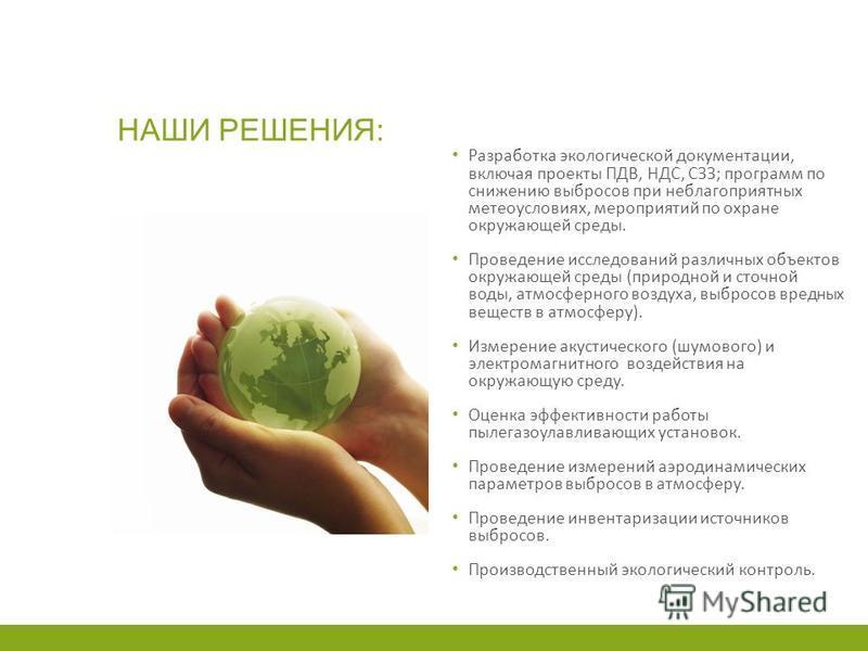 НАШИ РЕШЕНИЯ: Разработка экологической документации, включая проекты ПДВ, НДС, СЗЗ; программ по снижению выбросов при неблагоприятных метеоусловиях, мероприятий по охране окружающей среды. Проведение исследований различных объектов окружающей среды (
