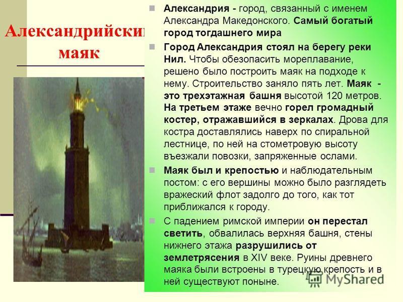 Александрийский маяк Александрия - город, связанный с именем Александра Македонского. Самый богатый город тогдашнего мира Город Александрия стоял на берегу реки Нил. Чтобы обезопасить мореплавание, решено было построить маяк на подходе к нему. Строит