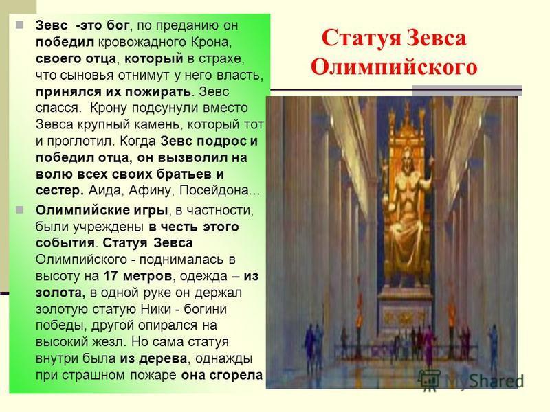 Статуя Зевса Олимпийского Зевс -это бог, по преданию он победил кровожадного Крона, своего отца, который в страхе, что сыновья отнимут у него власть, принялся их пожирать. Зевс спасся. Крону подсунули вместо Зевса крупный камень, который тот и прогло