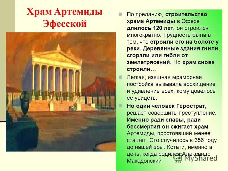 Храм Артемиды Эфесской По преданию, строительство храма Артемиды в Эфесе длилось 120 лет, он строился многократно. Трудность была в том, что строили его на болоте у реки. Деревянные здания гнили, сгорали или гибли от землетрясений. Но храм снова стро