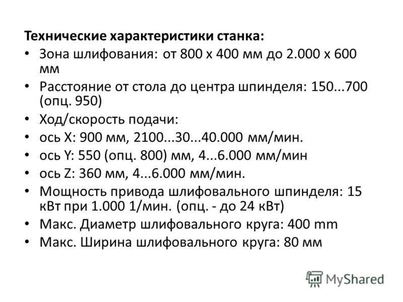 Технические характеристики станка: Зона шлифования: от 800 x 400 мм до 2.000 x 600 мм Расстояние от стола до центра шпинделя: 150...700 (опц. 950) Ход/скорость подачи: ось X: 900 мм, 2100...30...40.000 мм/мин. ось Y: 550 (опц. 800) мм, 4...6.000 мм/м