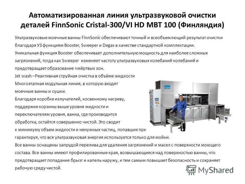 Автоматизированная линия ультразвуковой очистки деталей FinnSonic Cristal-300/VI HD MBT 100 (Финляндия) Ультразвуковые моечные ванны FinnSonic обеспечивают точный и всеобъемлющий результат очистки благодаря УЗ функциям Booster, Sweeper и Degas в каче
