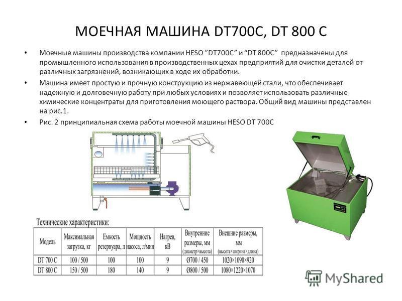 МОЕЧНАЯ МАШИНА DT700C, DT 800 C Моечные машины производства компании HESO DT700C и DT 800C предназначены для промышленного использования в производственных цехах предприятий для очистки деталей от различных загрязнений, возникающих в ходе их обработк