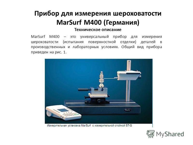 Прибор для измерения шероховатости MarSurf M400 (Германия) Техническое описание MarSurf M400 – это универсальный прибор для измерения шероховатости (испытания поверхностной отделки) деталей в производственных и лабораторных условиях. Общий вид прибор