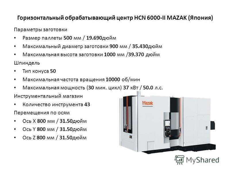 Горизонтальный обрабатывающий центр HCN 6000-II MAZAK (Япония) Параметры заготовки Размер паллеты 500 мм / 19.690 дюйм Максимальный диаметр заготовки 900 мм / 35.430 дюйм Максимальная высота заготовки 1000 мм /39.370 дюйм Шпиндель Тип конуса 50 Макси
