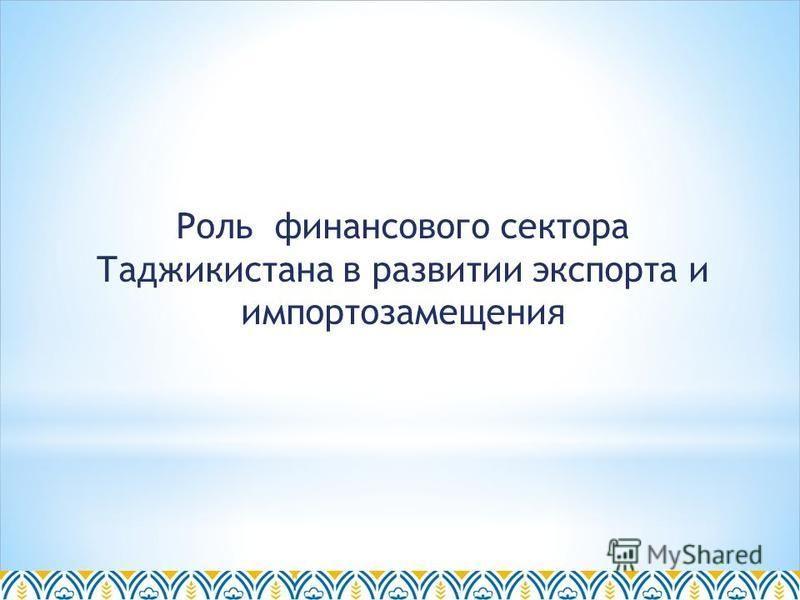 Роль финансового сектора Таджикистана в развитии экспорта и импортозамещения