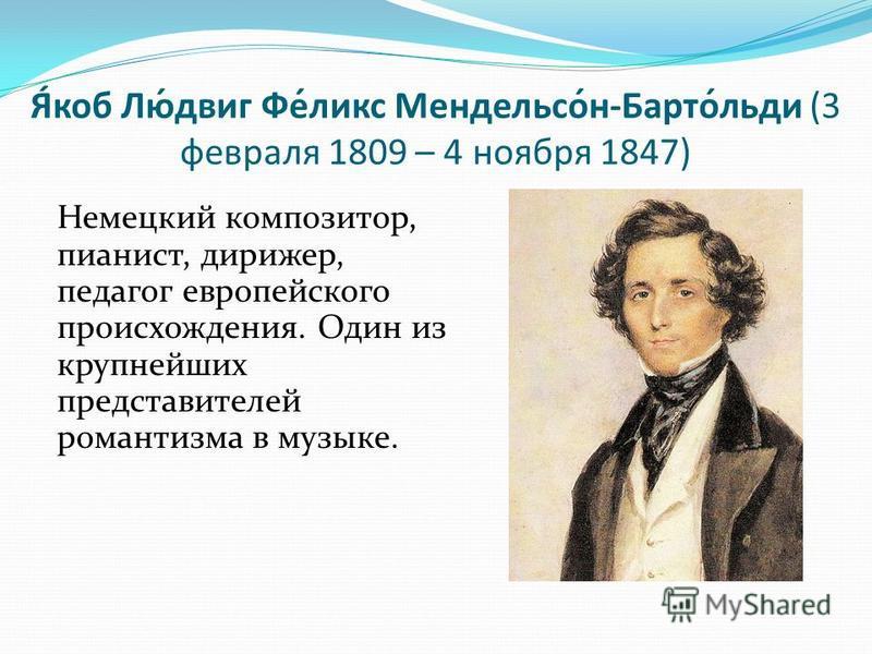 Я́коб Лю́двиг Фе́ликс Мендельсо́н-Барто́льды (3 февраля 1809 – 4 ноября 1847) Немецкий композитор, пианист, дирижер, педагог европейского происхождения. Один из крупнейших представителей романтизма в музыке.