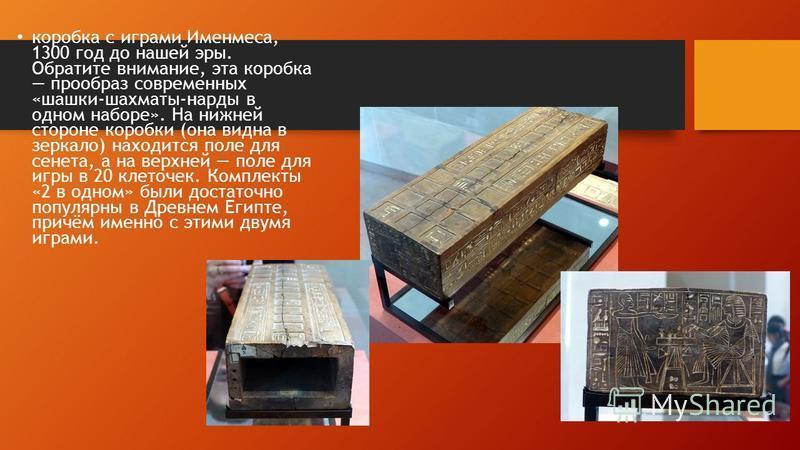 коробка с играми Именмеса, 1300 год до нашей эры. Обратите внимание, эта коробка прообраз современных «шашки-шахматы-нарды в одном наборе». На нижней стороне коробки (она видна в зеркало) находится поле для сента, а на верхней поле для игры в 20 клет