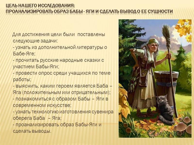 Для достижения цели были поставлены следующие задачи: - узнать из дополнительной литературы о Бабе-Яге; - прочитать русские народные сказки с участием Бабы-Яги; - провести опрос среди учащихся по теме работы; - выяснить, каким героем является Баба –