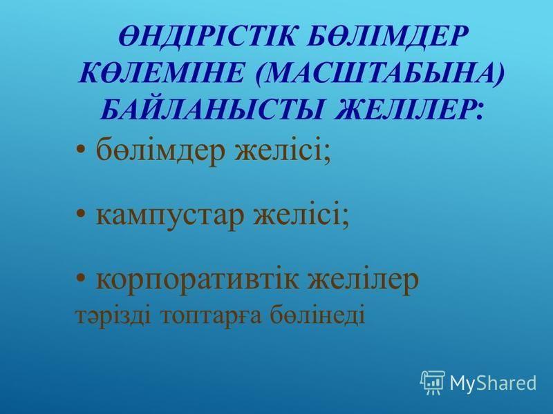 ӨНДІРІСТІК БӨЛІМДЕР КӨЛЕМІНЕ (МАСШТАБЫНА) БАЙЛАНЫСТЫ ЖЕЛІЛЕР : бөлімдер желісі; кампустар желісі; корпоративтік желілер тәрізді топтарға бөлінеді