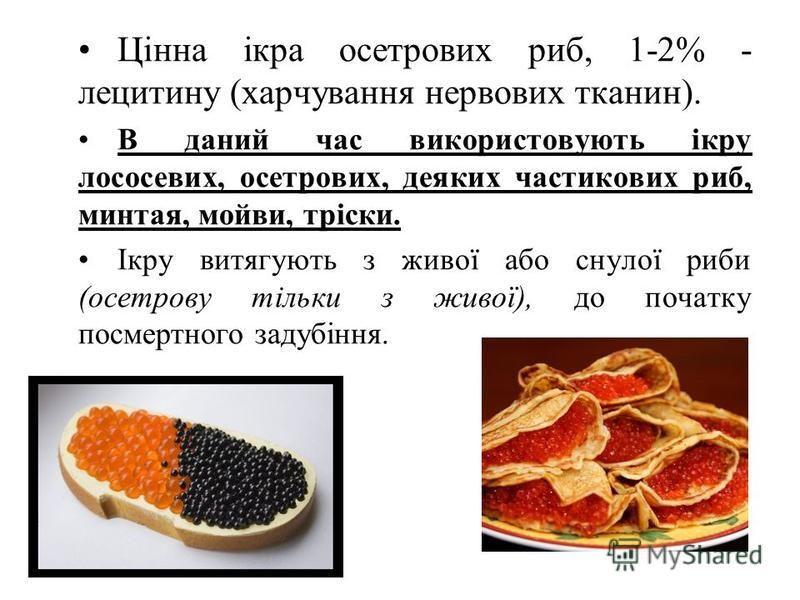 Цінна ікра осетрових риб, 1-2% - лецитину (харчування нервових тканин). В даний час використовують ікру лососевих, осетрових, деяких частикових риб, минтая, мойви, тріски. Ікру витягують з живої або снулої риби (осетрову тільки з живої), до початку п